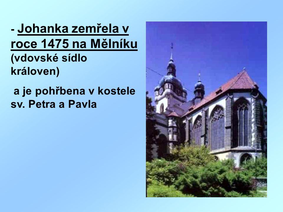 - Johanka zemřela v roce 1475 na Mělníku (vdovské sídlo královen)