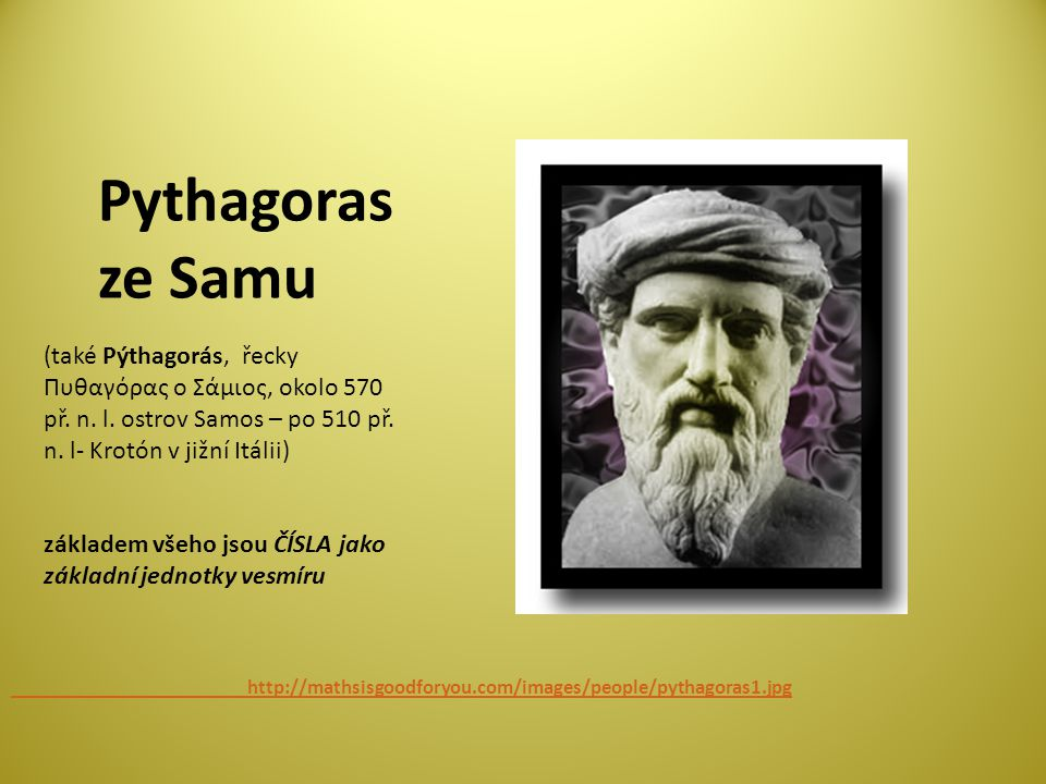Pythagoras ze Samu. (také Pýthagorás, řecky Πυθαγόρας ο Σάμιος, okolo 570 př. n. l. ostrov Samos – po 510 př. n. l- Krotón v jižní Itálii)