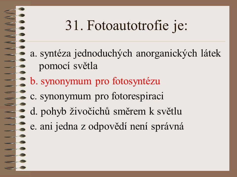 31. Fotoautotrofie je: a. syntéza jednoduchých anorganických látek pomocí světla. b. synonymum pro fotosyntézu.