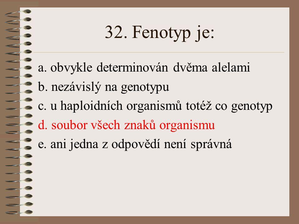 32. Fenotyp je: a. obvykle determinován dvěma alelami