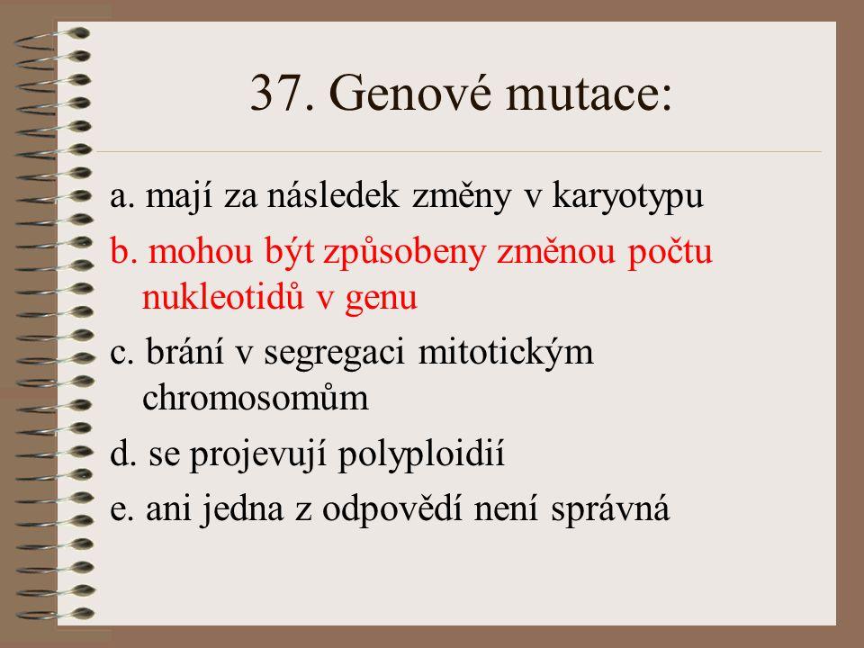 37. Genové mutace: a. mají za následek změny v karyotypu