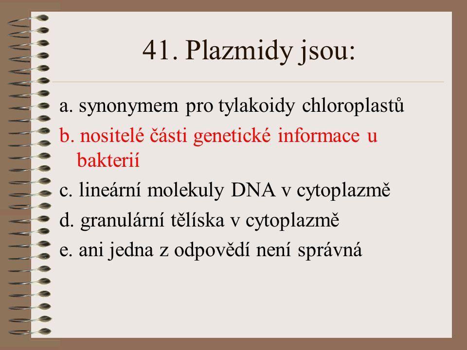 41. Plazmidy jsou: a. synonymem pro tylakoidy chloroplastů