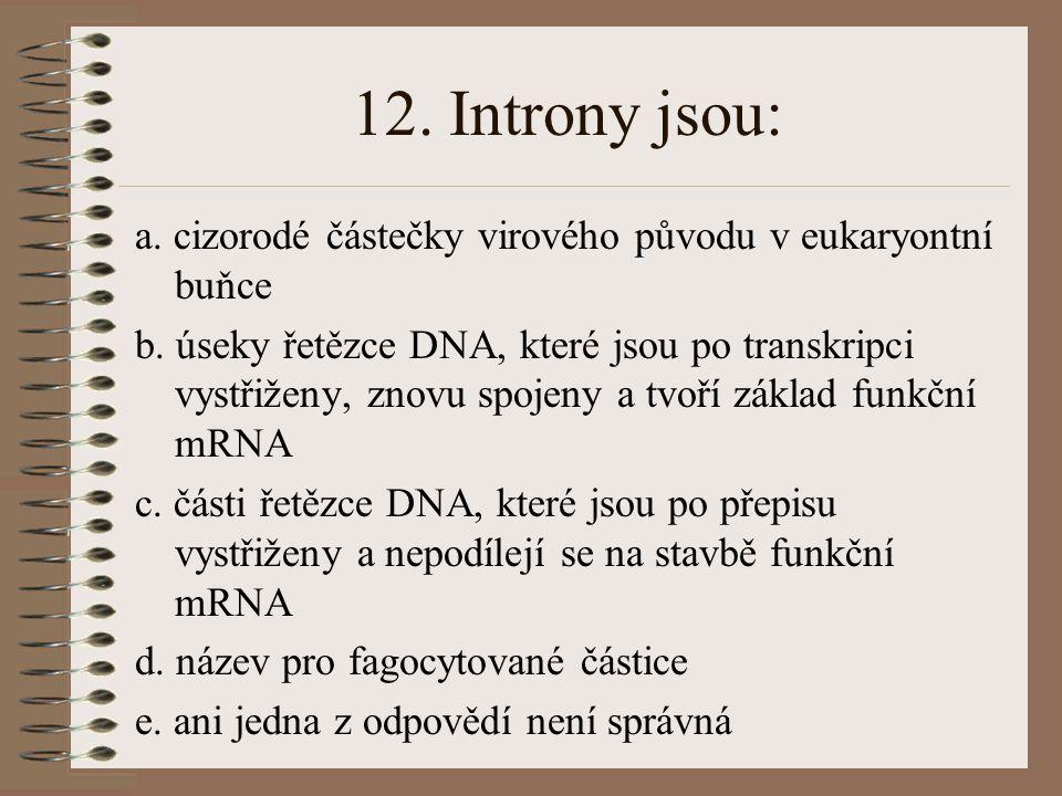 12. Introny jsou: a. cizorodé částečky virového původu v eukaryontní buňce.
