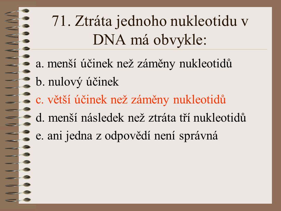 71. Ztráta jednoho nukleotidu v DNA má obvykle:
