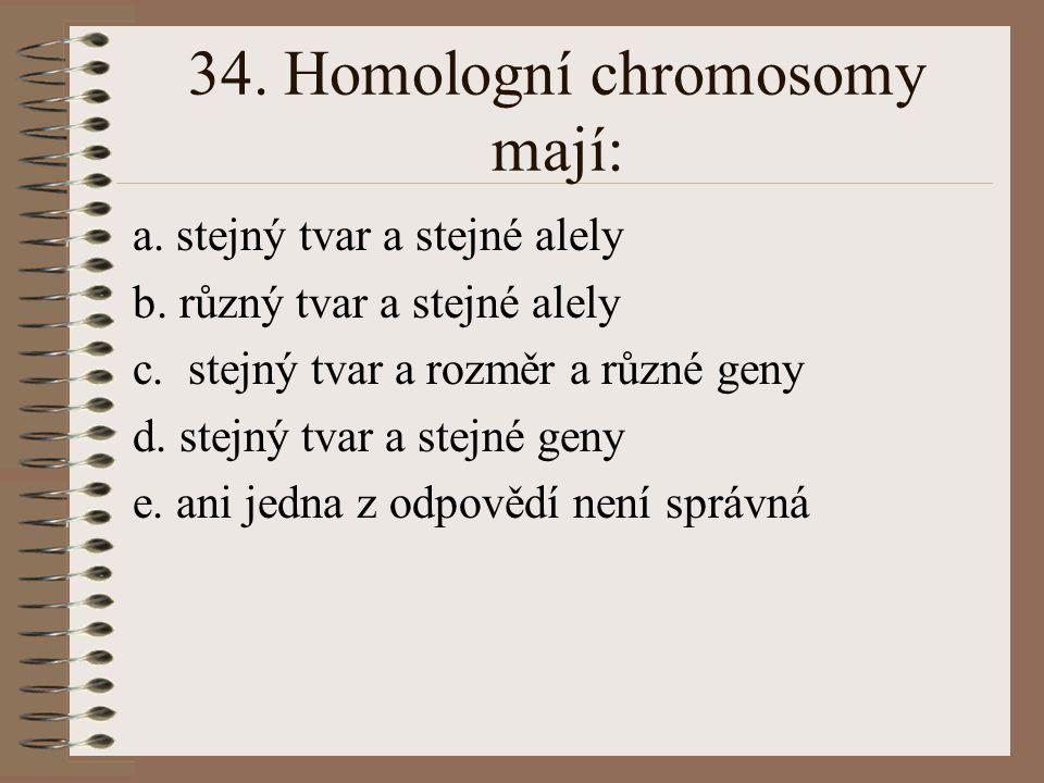 34. Homologní chromosomy mají: