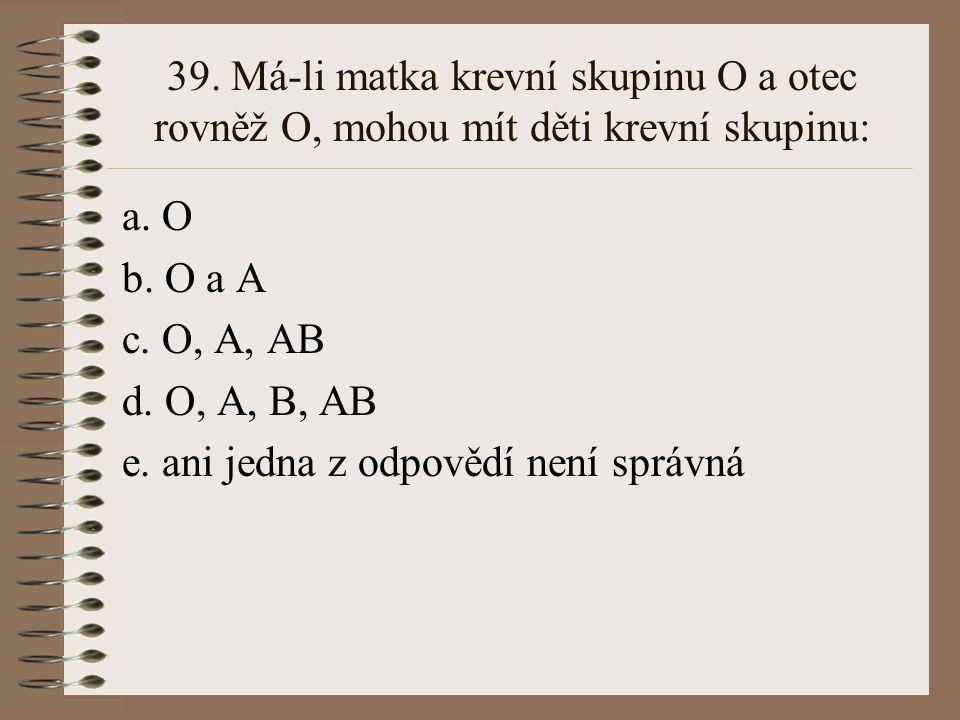 39. Má-li matka krevní skupinu O a otec rovněž O, mohou mít děti krevní skupinu: