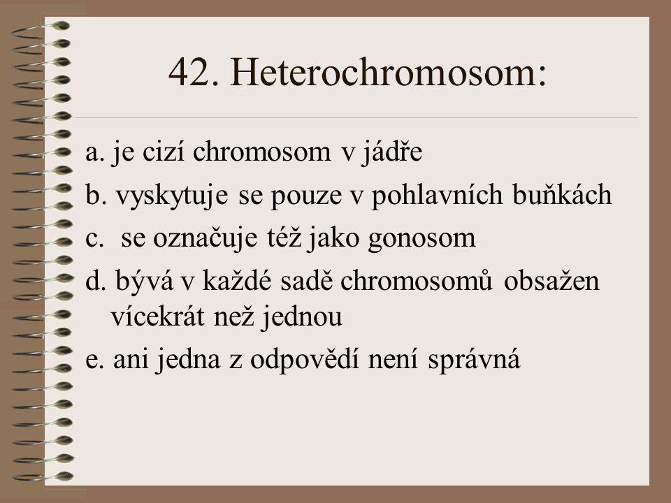 42. Heterochromosom: a. je cizí chromosom v jádře