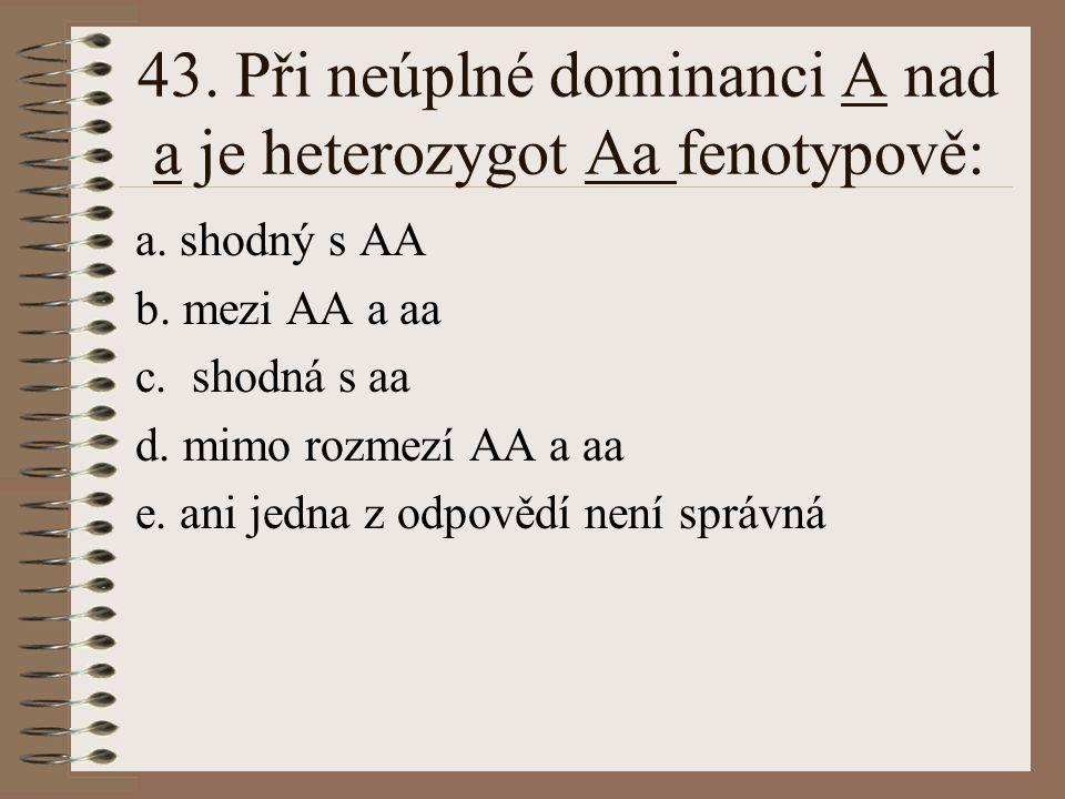 43. Při neúplné dominanci A nad a je heterozygot Aa fenotypově: