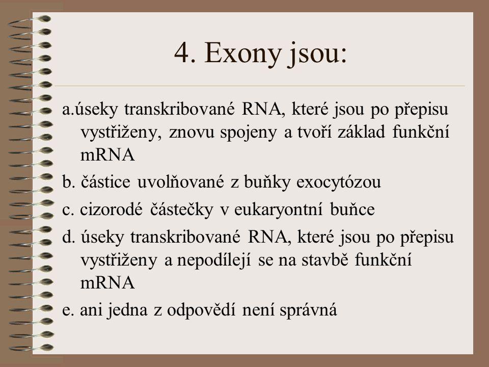 4. Exony jsou: a.úseky transkribované RNA, které jsou po přepisu vystřiženy, znovu spojeny a tvoří základ funkční mRNA.