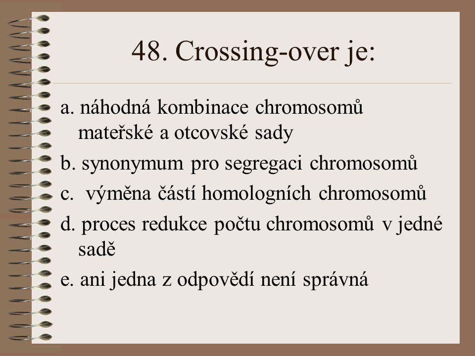 48. Crossing-over je: a. náhodná kombinace chromosomů mateřské a otcovské sady. b. synonymum pro segregaci chromosomů.
