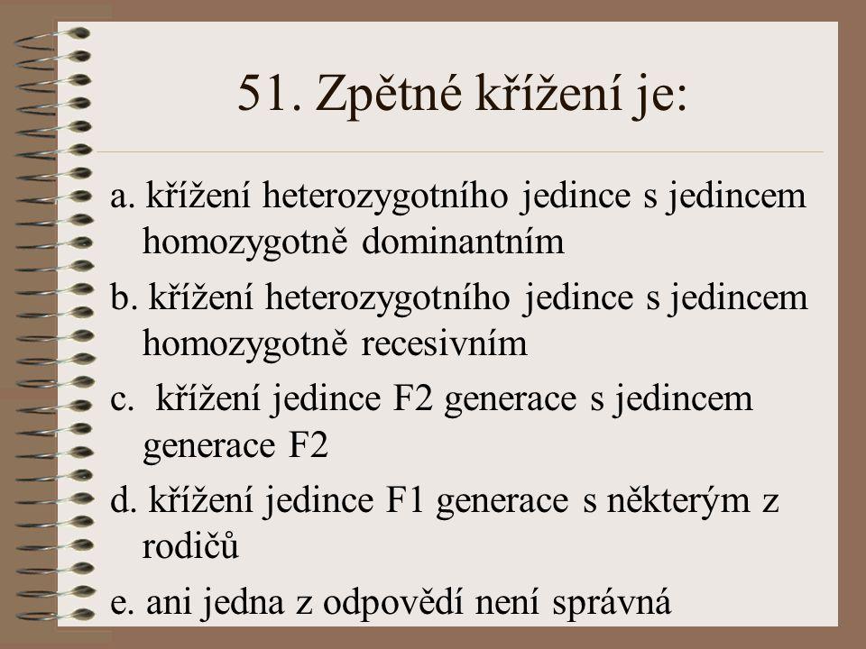 51. Zpětné křížení je: a. křížení heterozygotního jedince s jedincem homozygotně dominantním.