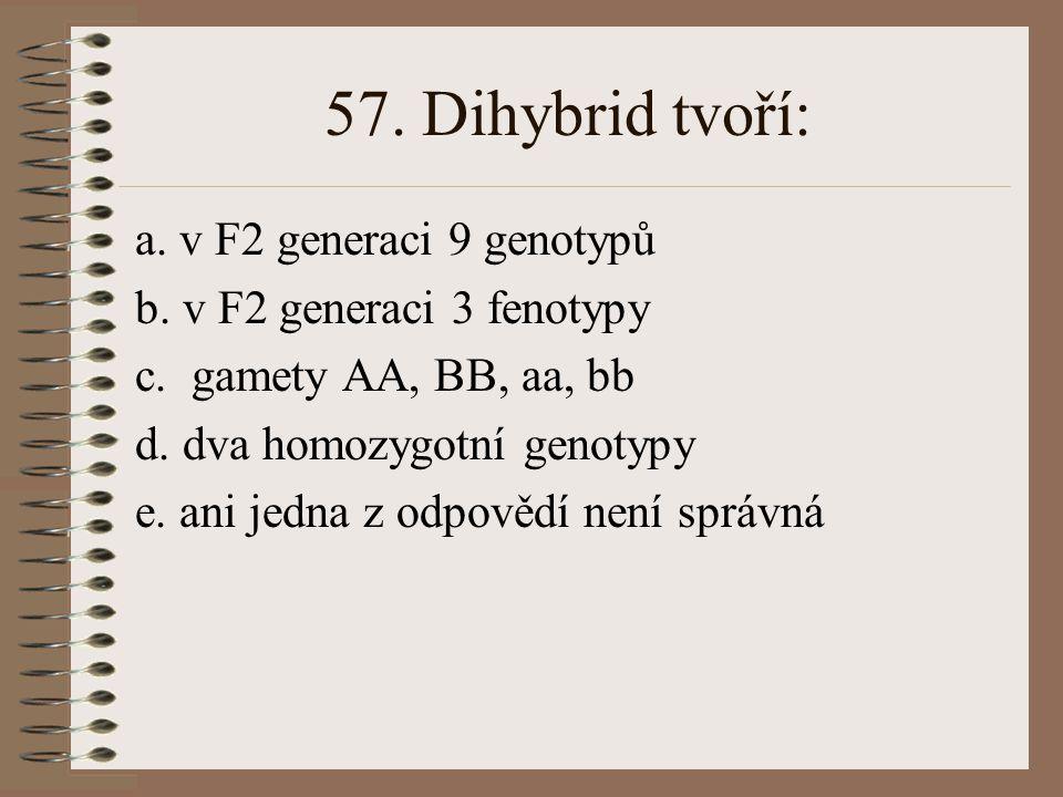 57. Dihybrid tvoří: a. v F2 generaci 9 genotypů