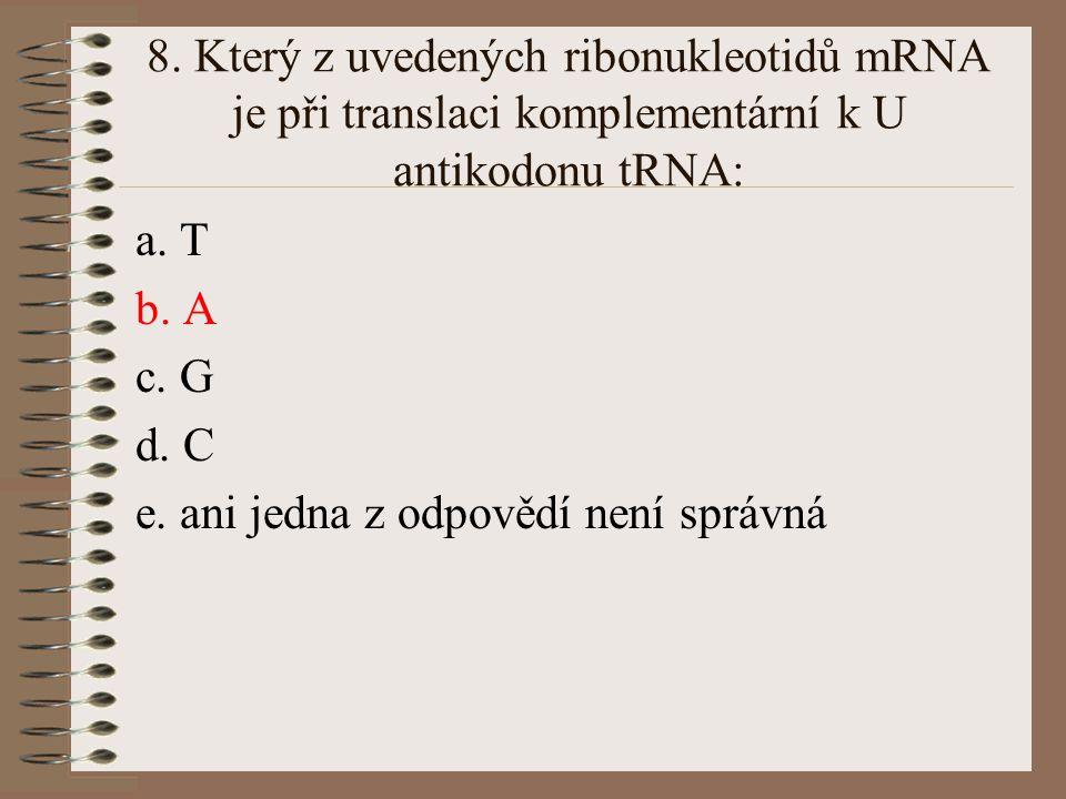 8. Který z uvedených ribonukleotidů mRNA je při translaci komplementární k U antikodonu tRNA: