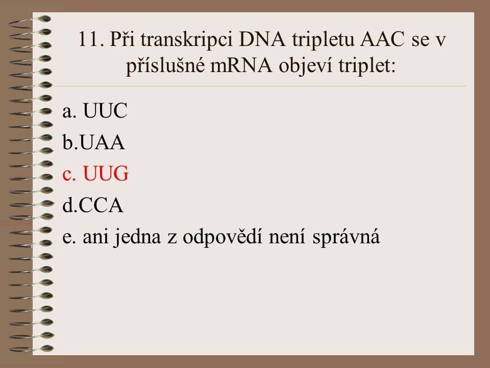 11. Při transkripci DNA tripletu AAC se v příslušné mRNA objeví triplet: