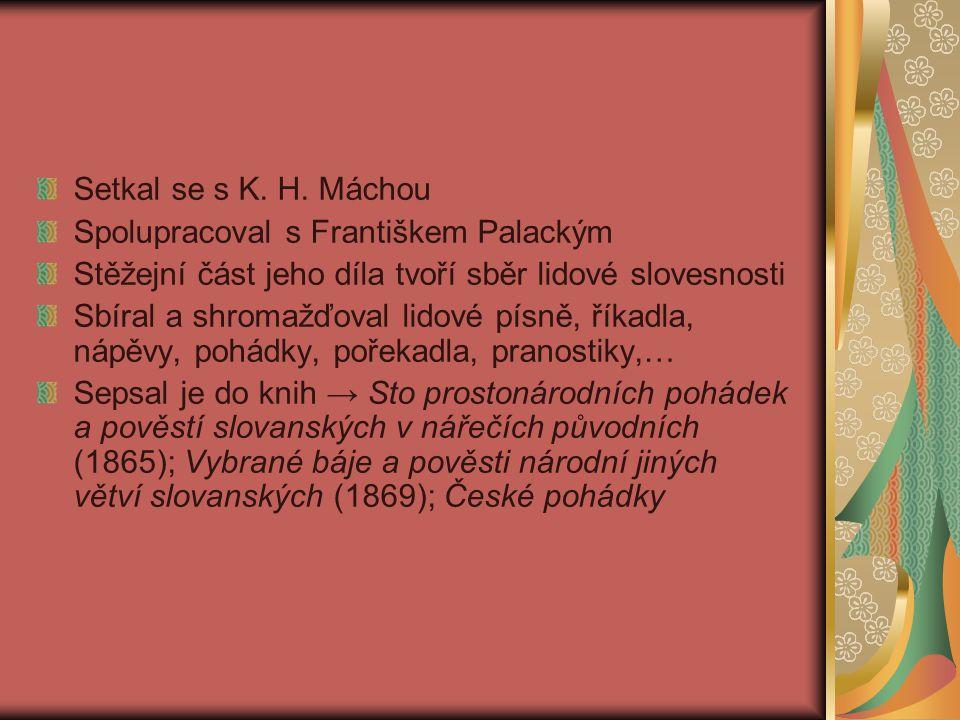 Setkal se s K. H. Máchou Spolupracoval s Františkem Palackým. Stěžejní část jeho díla tvoří sběr lidové slovesnosti.