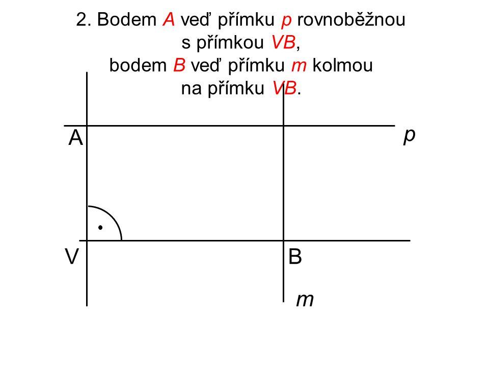 2. Bodem A veď přímku p rovnoběžnou s přímkou VB, bodem B veď přímku m kolmou na přímku VB.