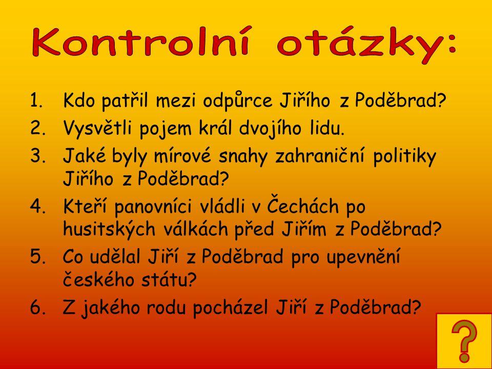 Kontrolní otázky: Kdo patřil mezi odpůrce Jiřího z Poděbrad Vysvětli pojem král dvojího lidu.
