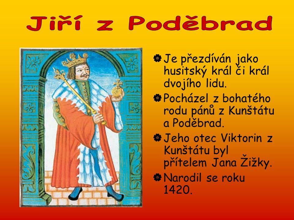Jiří z Poděbrad Je přezdíván jako husitský král či král dvojího lidu. Pocházel z bohatého rodu pánů z Kunštátu a Poděbrad.