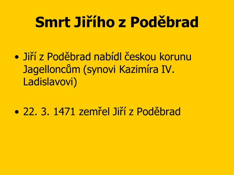 Smrt Jiřího z Poděbrad Jiří z Poděbrad nabídl českou korunu Jagelloncům (synovi Kazimíra IV. Ladislavovi)