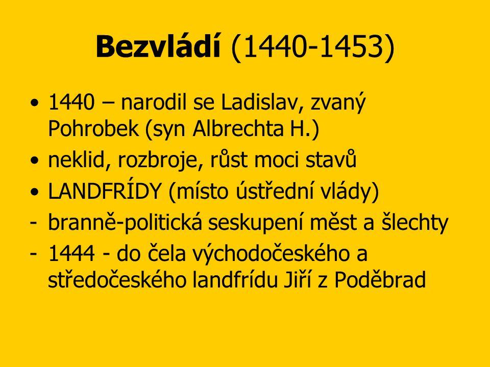 Bezvládí (1440-1453) 1440 – narodil se Ladislav, zvaný Pohrobek (syn Albrechta H.) neklid, rozbroje, růst moci stavů.