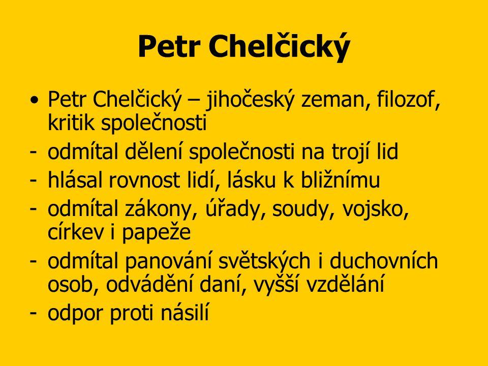 Petr Chelčický Petr Chelčický – jihočeský zeman, filozof, kritik společnosti. odmítal dělení společnosti na trojí lid.