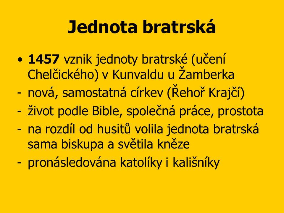 Jednota bratrská 1457 vznik jednoty bratrské (učení Chelčického) v Kunvaldu u Žamberka. nová, samostatná církev (Řehoř Krajčí)