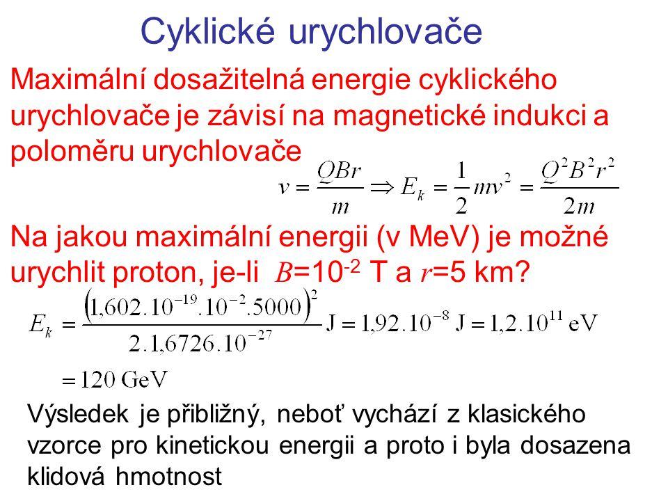 Cyklické urychlovače Maximální dosažitelná energie cyklického urychlovače je závisí na magnetické indukci a poloměru urychlovače.