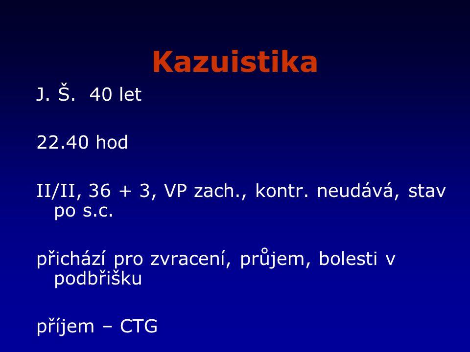 Kazuistika J. Š. 40 let. 22.40 hod. II/II, 36 + 3, VP zach., kontr. neudává, stav po s.c. přichází pro zvracení, průjem, bolesti v podbřišku.