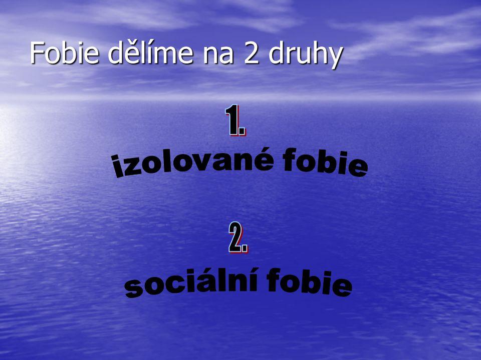 Fobie dělíme na 2 druhy 1. izolované fobie 2. sociální fobie