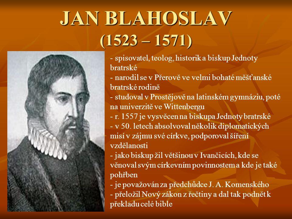 JAN BLAHOSLAV (1523 – 1571) spisovatel, teolog, historik a biskup Jednoty bratrské. narodil se v Přerově ve velmi bohaté měšťanské bratrské rodině.