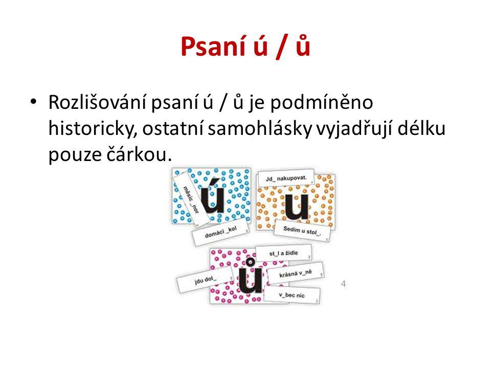 Psaní ú / ů Rozlišování psaní ú / ů je podmíněno historicky, ostatní samohlásky vyjadřují délku pouze čárkou.