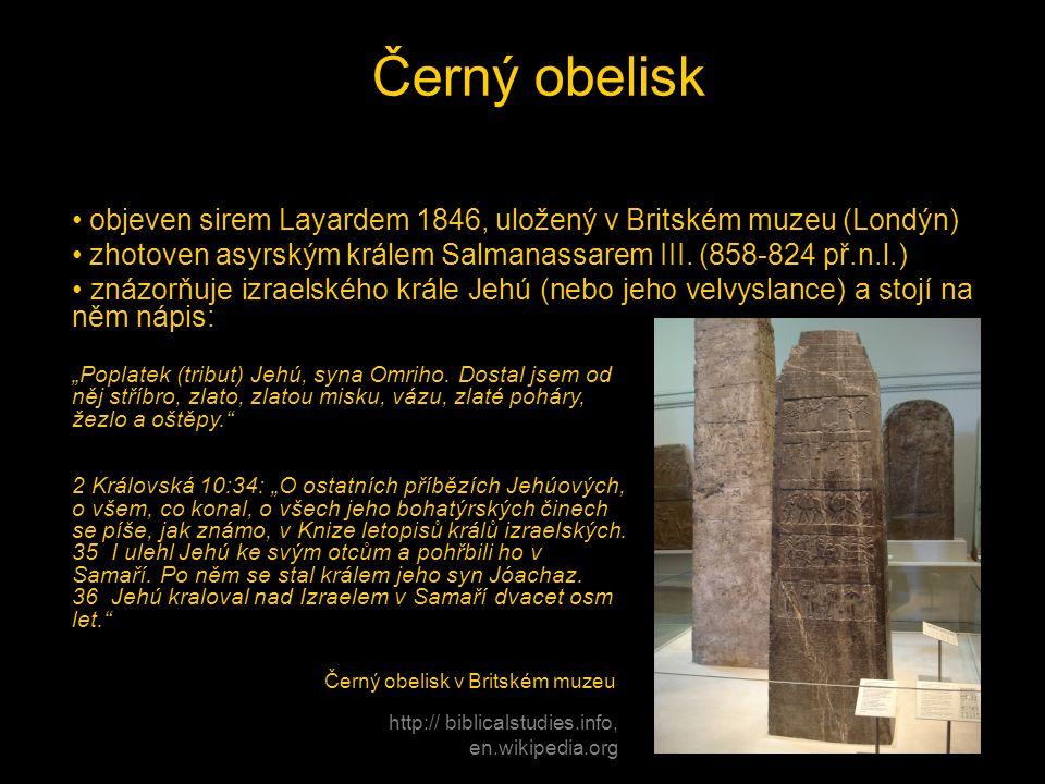 Černý obelisk objeven sirem Layardem 1846, uložený v Britském muzeu (Londýn) zhotoven asyrským králem Salmanassarem III. (858-824 př.n.l.)