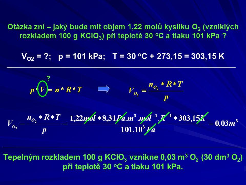 Otázka zní – jaký bude mít objem 1,22 molů kyslíku O2 (vzniklých rozkladem 100 g KClO3) při teplotě 30 oC a tlaku 101 kPa