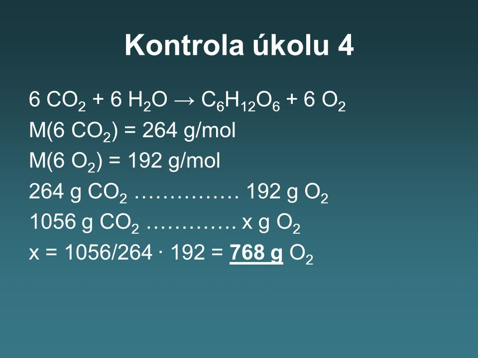 Kontrola úkolu 4 6 CO2 + 6 H2O → C6H12O6 + 6 O2 M(6 CO2) = 264 g/mol