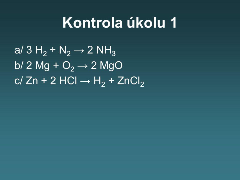 Kontrola úkolu 1 a/ 3 H2 + N2 → 2 NH3 b/ 2 Mg + O2 → 2 MgO