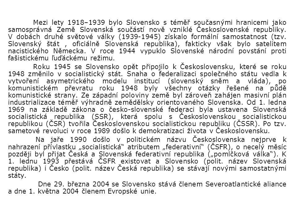 Mezi lety 1918–1939 bylo Slovensko s téměř současnými hranicemi jako samosprávná Země Slovenská součástí nově vzniklé Československé republiky. V dobách druhé světové války (1939-1945) získalo formální samostatnost (tzv. Slovenský štát , oficiálně Slovenská republika), fakticky však bylo satelitem nacistického Německa. V roce 1944 vypuklo Slovenské národní povstání proti fašistickému ľuďáckému režimu.