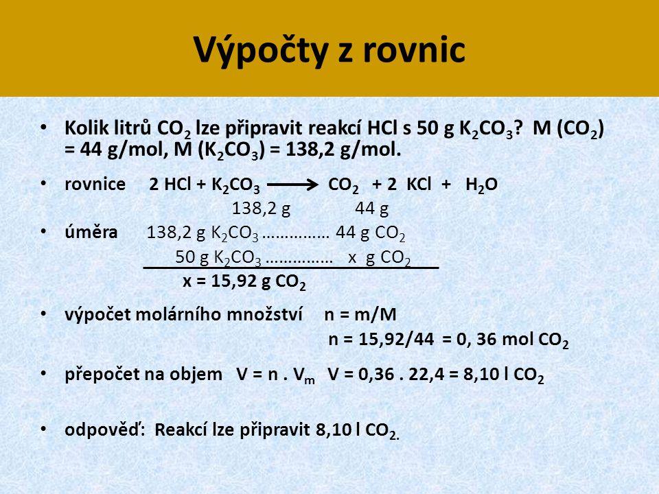 Výpočty z rovnic Kolik litrů CO2 lze připravit reakcí HCl s 50 g K2CO3 M (CO2) = 44 g/mol, M (K2CO3) = 138,2 g/mol.