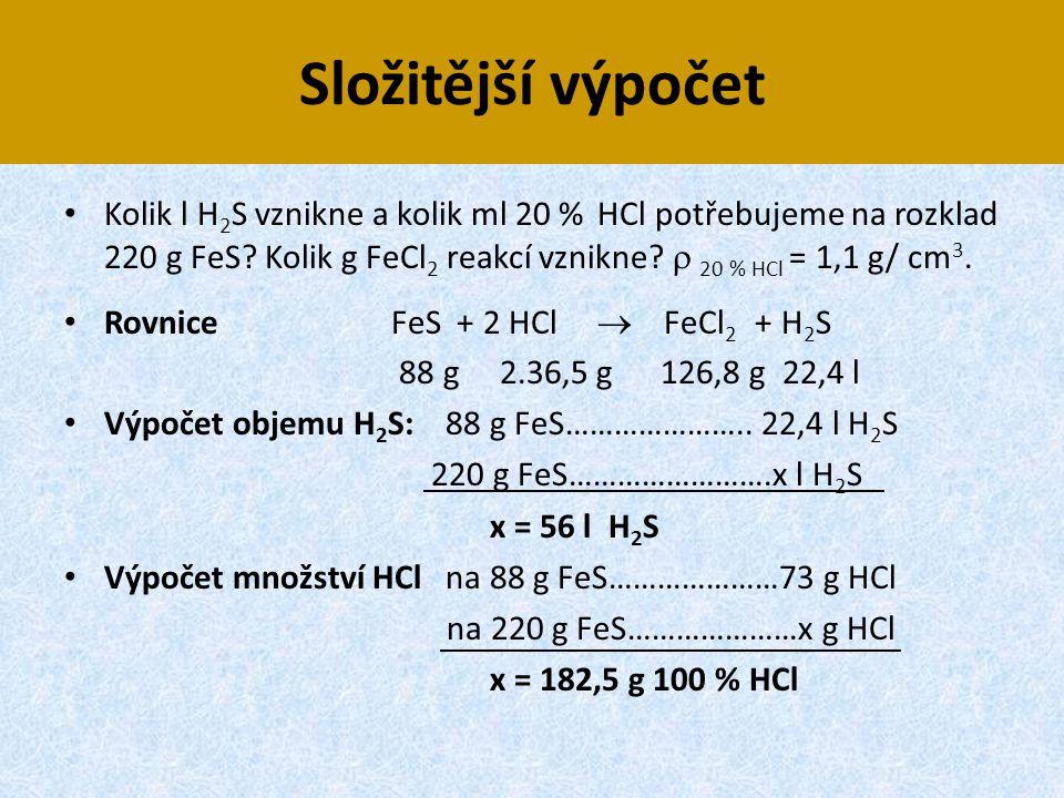 Složitější výpočet Kolik l H2S vznikne a kolik ml 20 % HCl potřebujeme na rozklad 220 g FeS Kolik g FeCl2 reakcí vznikne  20 % HCl = 1,1 g/ cm3.
