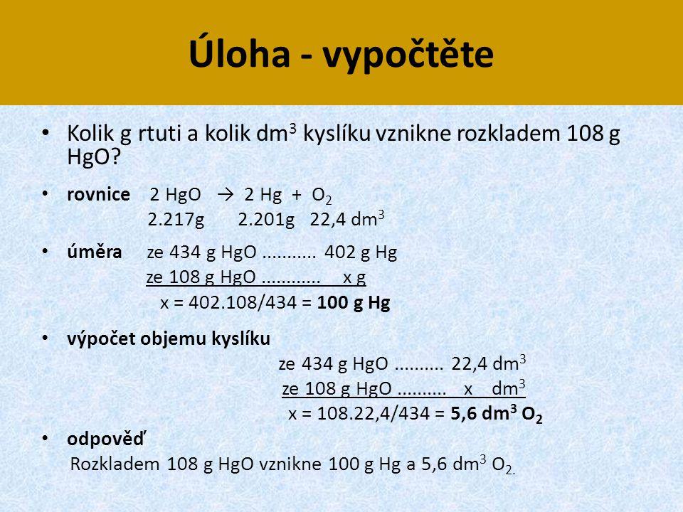 Úloha - vypočtěte Kolik g rtuti a kolik dm3 kyslíku vznikne rozkladem 108 g HgO rovnice 2 HgO → 2 Hg + O2.