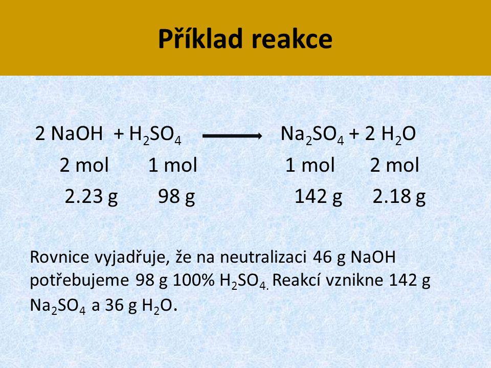 Příklad reakce 2 NaOH + H2SO4 Na2SO4 + 2 H2O 2 mol 1 mol 1 mol 2 mol