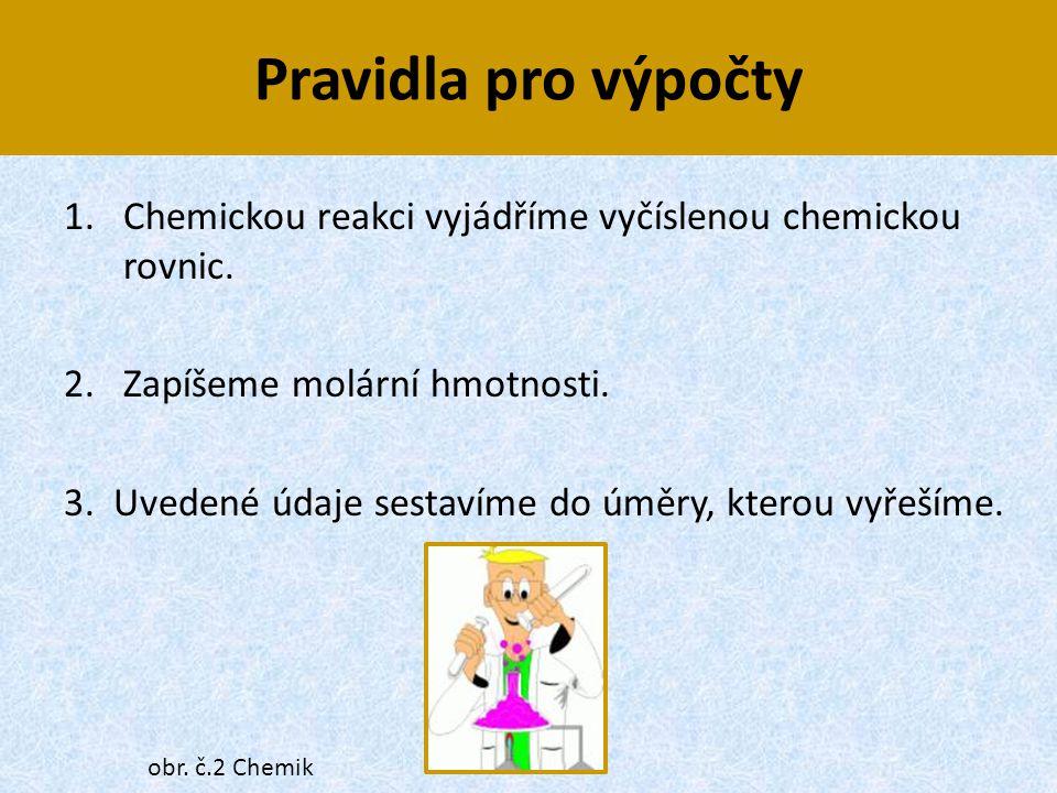 Pravidla pro výpočty Chemickou reakci vyjádříme vyčíslenou chemickou rovnic. 2. Zapíšeme molární hmotnosti.