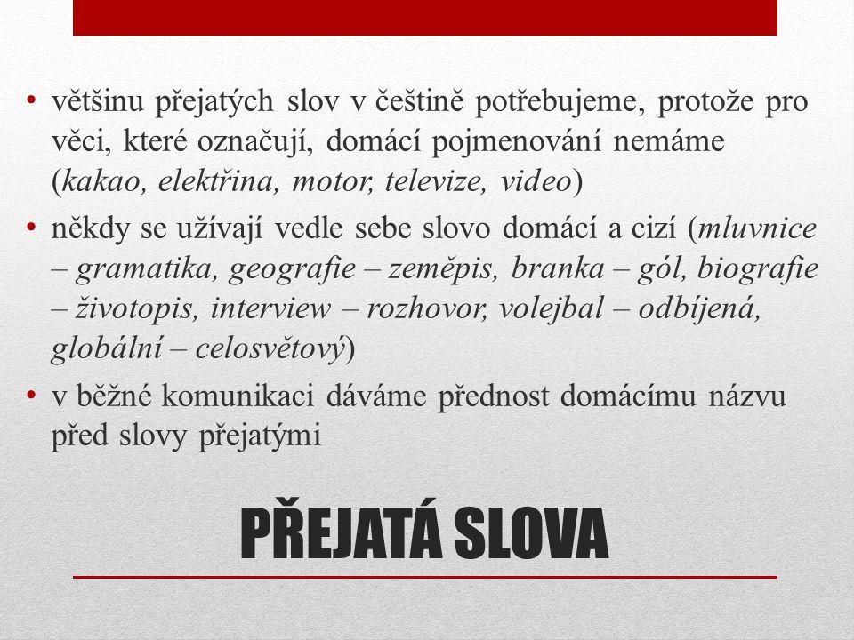 většinu přejatých slov v češtině potřebujeme, protože pro věci, které označují, domácí pojmenování nemáme (kakao, elektřina, motor, televize, video)