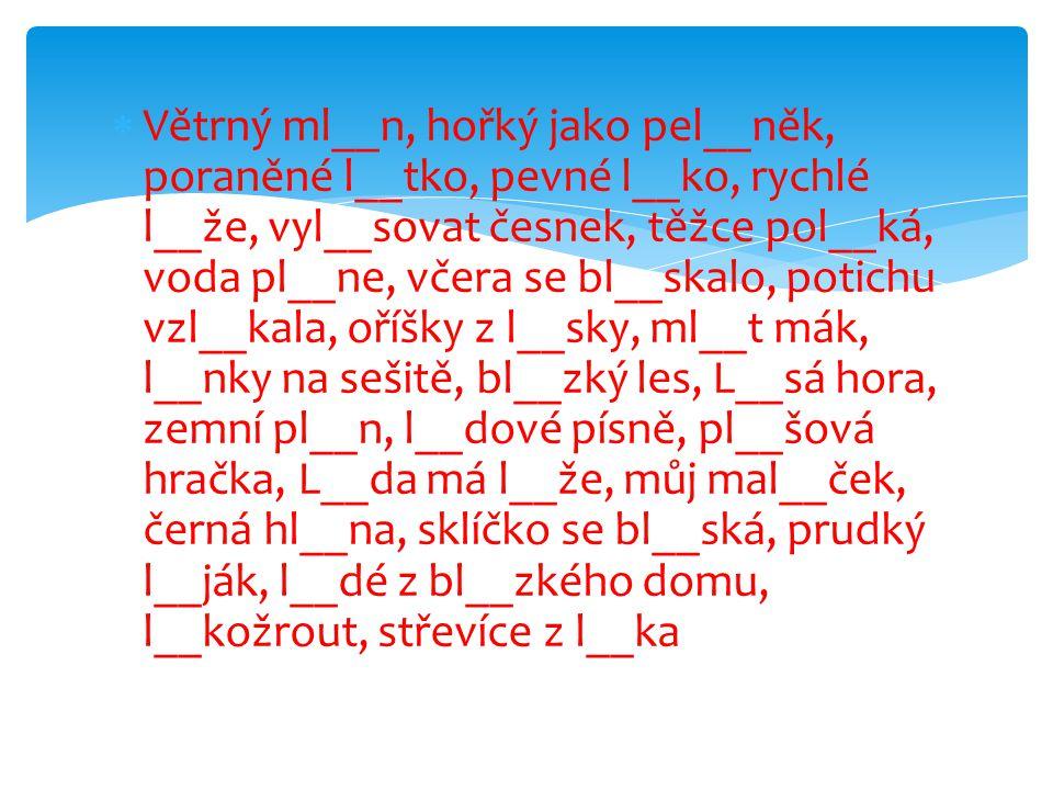 Větrný ml__n, hořký jako pel__něk, poraněné l__tko, pevné l__ko, rychlé l__že, vyl__sovat česnek, těžce pol__ká, voda pl__ne, včera se bl__skalo, potichu vzl__kala, oříšky z l__sky, ml__t mák, l__nky na sešitě, bl__zký les, L__sá hora, zemní pl__n, l__dové písně, pl__šová hračka, L__da má l__že, můj mal__ček, černá hl__na, sklíčko se bl__ská, prudký l__ják, l__dé z bl__zkého domu, l__kožrout, střevíce z l__ka