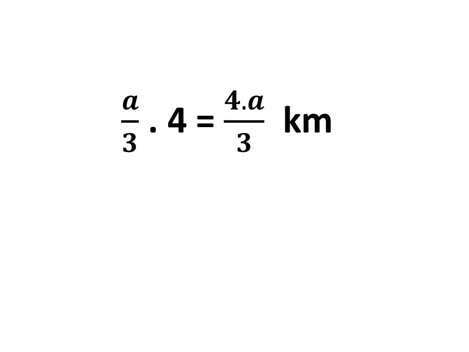 𝒂 𝟑 . 4 = 𝟒.𝒂 𝟑 km