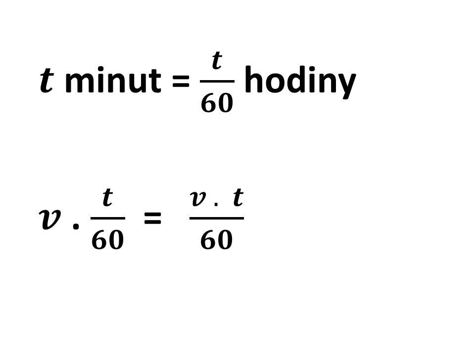 𝒕 minut = 𝒕 𝟔𝟎 hodiny 𝒗 . 𝒕 𝟔𝟎 = 𝒗 . 𝒕 𝟔𝟎