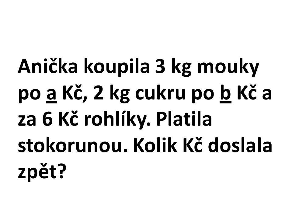 Anička koupila 3 kg mouky po a Kč, 2 kg cukru po b Kč a za 6 Kč rohlíky.
