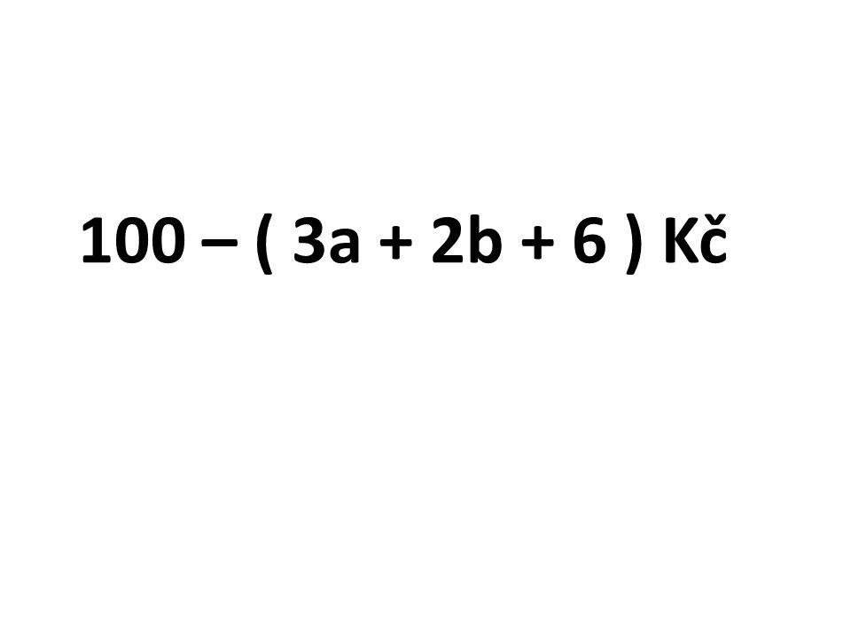 100 – ( 3a + 2b + 6 ) Kč