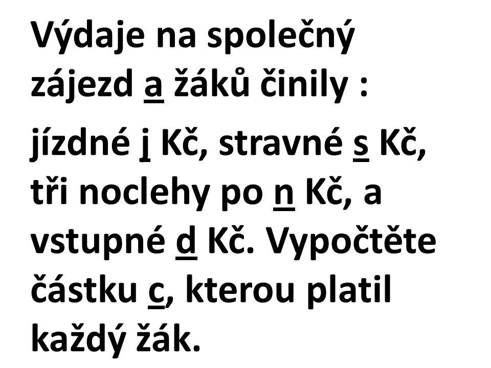 Výdaje na společný zájezd a žáků činily : jízdné j Kč, stravné s Kč, tři noclehy po n Kč, a vstupné d Kč.