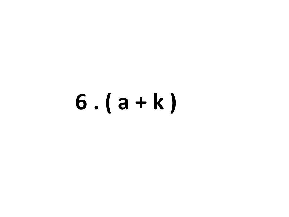 6 . ( a + k )