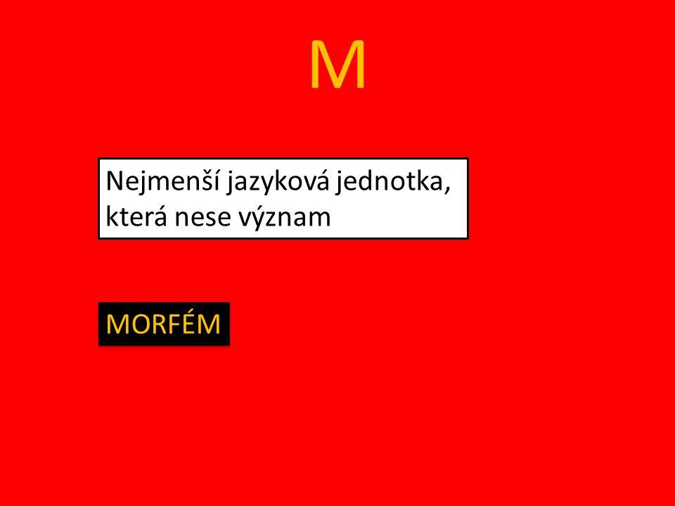 M Nejmenší jazyková jednotka, která nese význam MORFÉM